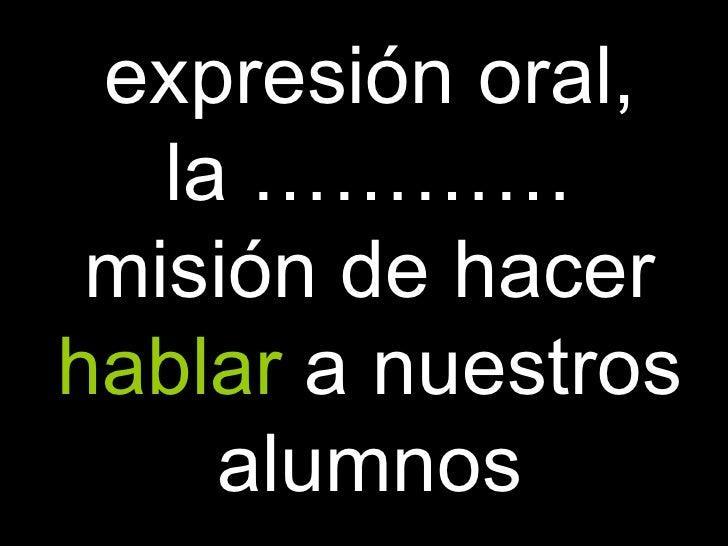 expresión oral, la ………… misión de hacer   hablar   a nuestros alumnos