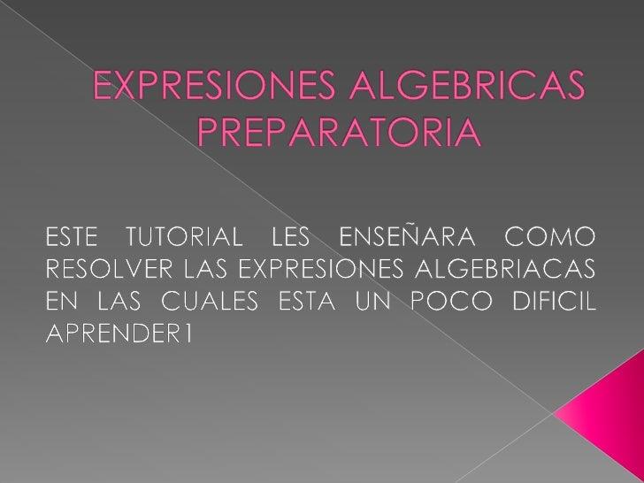 EXPRESIONES ALGEBRICAS PREPARATORIA<br />ESTE TUTORIAL LES ENSEÑARA COMO RESOLVER LAS EXPRESIONES ALGEBRIACAS EN LAS CUALE...