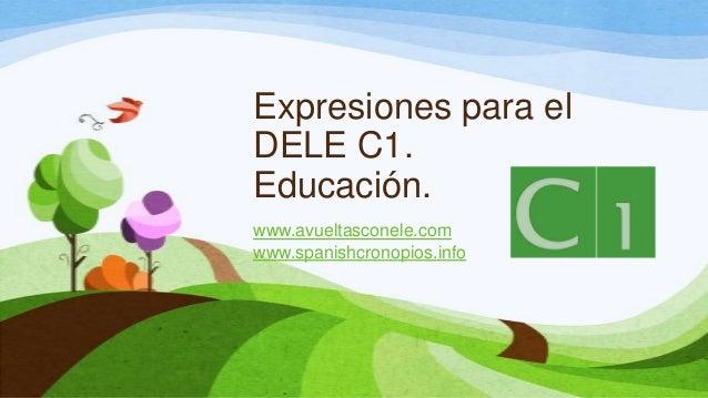 Expresiones para el DELE C1. Educación. www.avueltasconele.com www.spanishcronopios.info