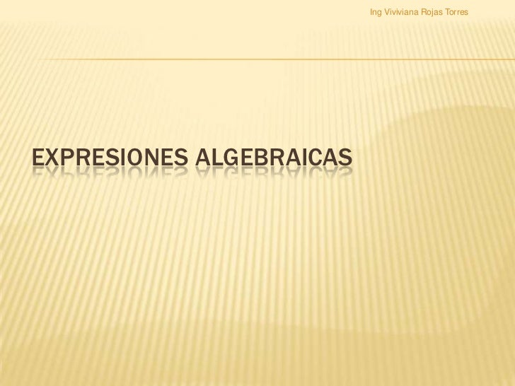 Ing Viviviana Rojas TorresEXPRESIONES ALGEBRAICAS