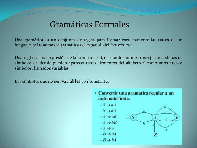 Gramáticas FormalesUna gramática es un conjunto de reglas para formar correctamente las frases de unlenguaje; así tenemos ...