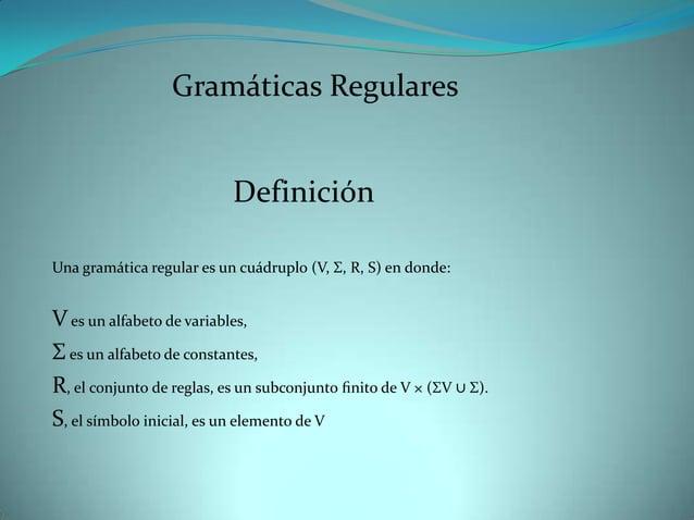 Gramáticas Regulares                           DefiniciónUna gramática regular es un cuádruplo (V, Σ, R, S) en donde:V es ...