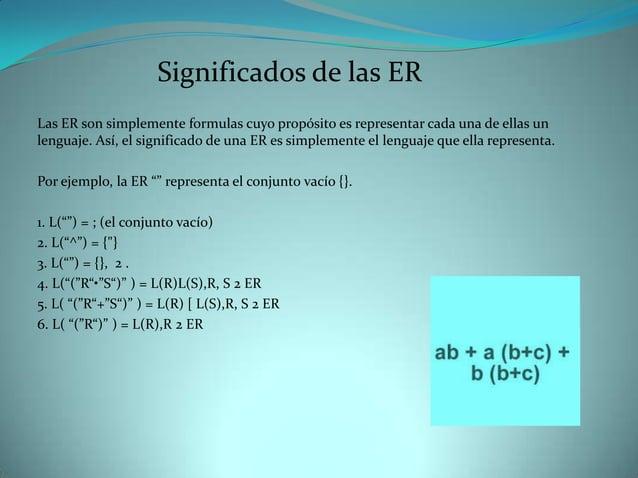 Significados de las ERLas ER son simplemente formulas cuyo propósito es representar cada una de ellas unlenguaje. Así, el ...