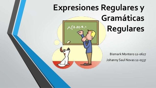 Expresiones Regulares y            Gramáticas             Regulares               Bismark Montero 12-0627             Joha...