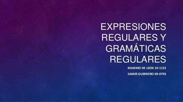 EXPRESIONESREGULARES Y GRAMÁTICAS  REGULARES    MAXIMO DE LEON 10-1122    SAMIR GUERRERO 09-0793