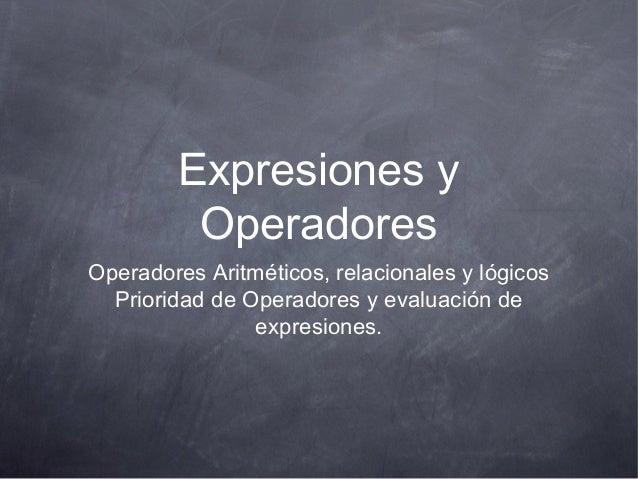 Expresiones y Operadores Operadores Aritméticos, relacionales y lógicos Prioridad de Operadores y evaluación de expresione...