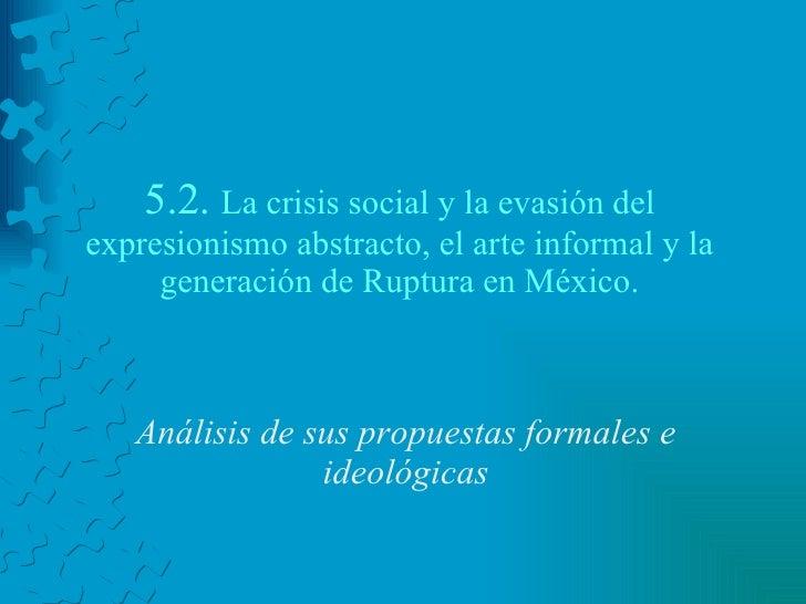5.2.  La crisis social y la evasión del expresionismo abstracto, el arte informal y la generación de Ruptura en México. An...