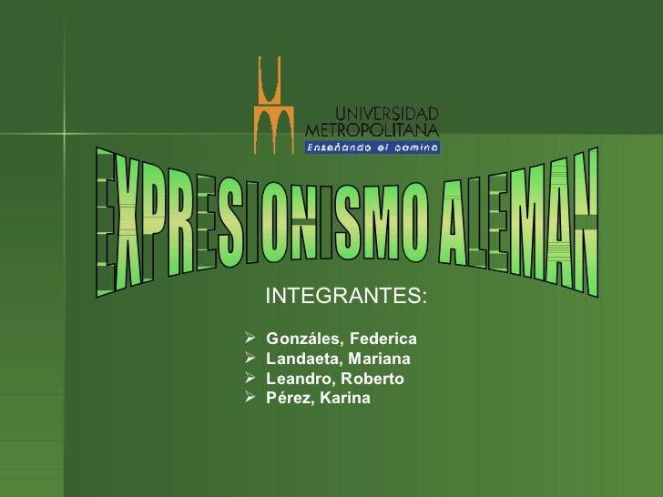 EXPRESIONISMO ALEMAN INTEGRANTES:   <ul><li>Gonzáles, Federica </li></ul><ul><li>Landaeta, Mariana </li></ul><ul><li>Leand...