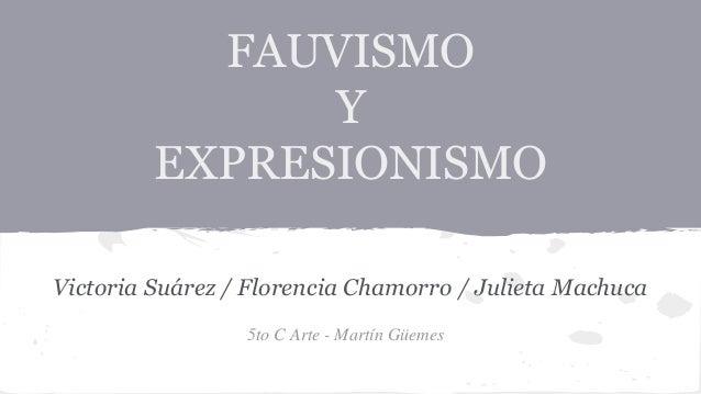 FAUVISMO  Y  EXPRESIONISMO  Victoria Suárez / Florencia Chamorro / Julieta Machuca  5to C Arte - Martín Güemes