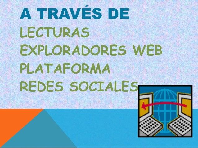 A TRAVÉS DELECTURASEXPLORADORES WEBPLATAFORMAREDES SOCIALES