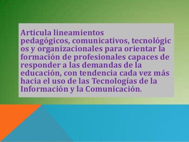 Articula lineamientospedagógicos, comunicativos, tecnológicos y organizacionales para orientar laformación de profesionale...