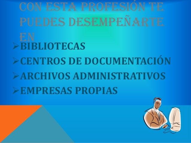 CON ESTA PROFESIÓN TE PUEDES DESEMPEÑARTE ENBIBLIOTECASCENTROS DE DOCUMENTACIÓNARCHIVOS ADMINISTRATIVOSEMPRESAS PROPIAS