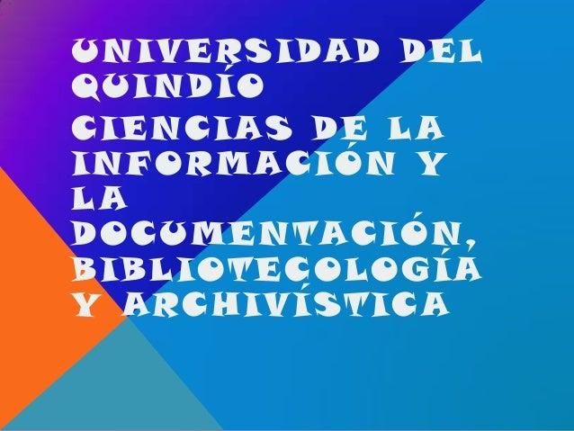 UNIVERSIDAD DELQUINDÍOCIENCIAS DE L AINF ORMACIÓN YLADOCUMENTACIÓN,BIBLIOTEC OLOGÍAY ARC HIVÍSTIC A