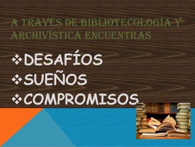 A TRAVÉS DE BIBLIOTECOLOGÍA YARCHIVÍSTICA ENCUENTRASDESAFÍOSSUEÑOSCOMPROMISOS