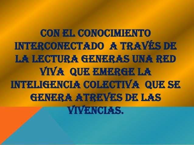 CON EL CONOCIMIENTO INTERCONECTADO A TRAVÉS DE LA LECTURA GENERAS UNA RED     VIVA QUE EMERGE LAINTELIGENCIA COLECTIVA QUE...