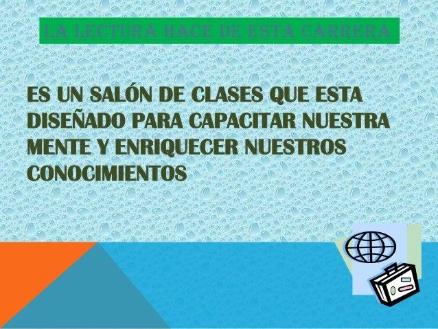 LA LECTURA HACE DE ESTA CARRERAES UN SALÓN DE CLASES QUE ESTADISEÑADO PARA CAPACITAR NUESTRAMENTE Y ENRIQUECER NUESTROSCON...
