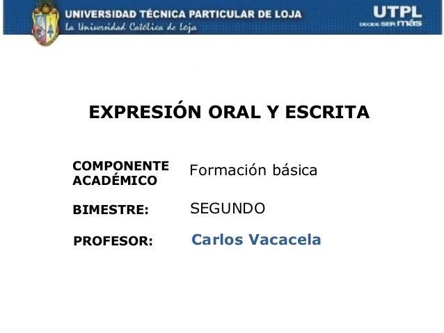 EXPRESIÓN ORAL Y ESCRITACOMPONENTEACADÉMICOPROFESOR:Formación básicaCarlos VacacelaBIMESTRE: SEGUNDO