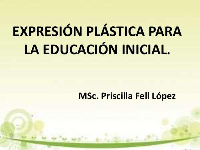 EXPRESIÓN PLÁSTICA PARA LA EDUCACIÓN INICIAL. MSc. Priscilla Fell López