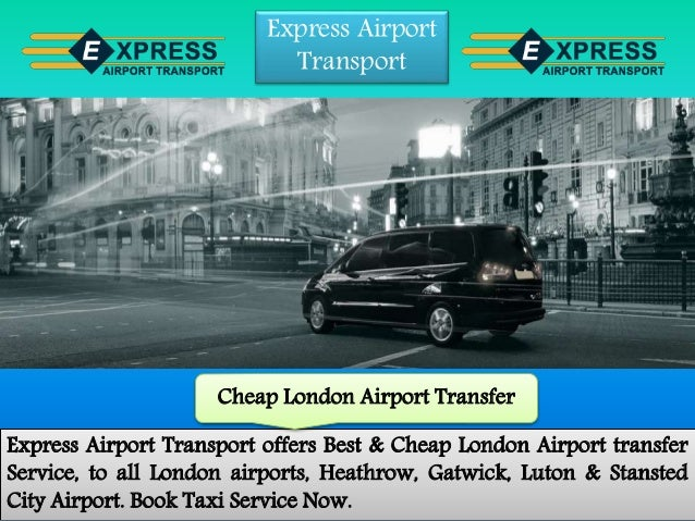 Express Airport Transport Express Airport Transport offers Best & Cheap London Airport transfer Service, to all London air...