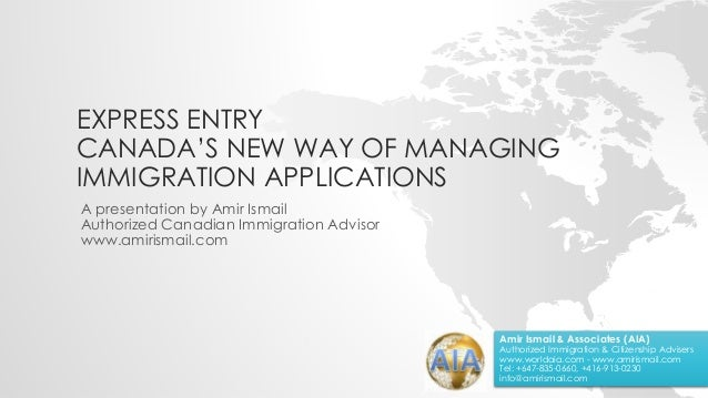 EXPRESS ENTRY CANADA'S NEW WAY OF MANAGING IMMIGRATION APPLICATIONS A presentation by Amir Ismail Authorized Canadian Immi...