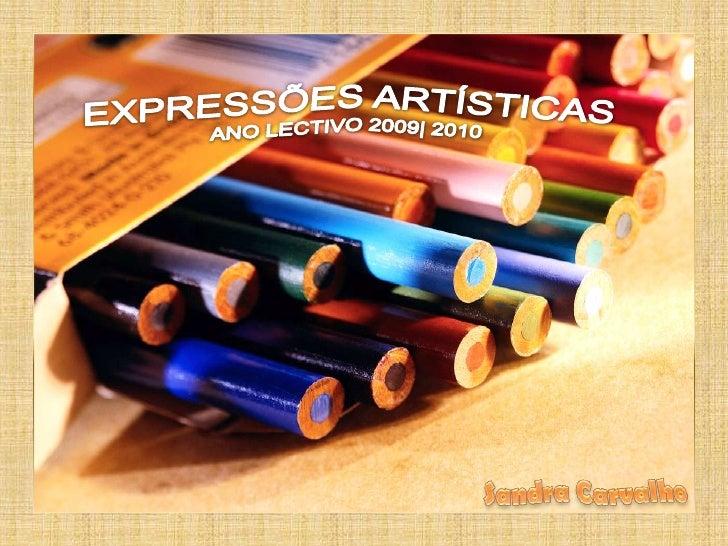 Expressões 2009-2010<br />EXPRESSÕES ARTÍSTICAS  <br />ANO LECTIVO 2009| 2010<br />Professora Sandra Carvalho<br />Sandra ...