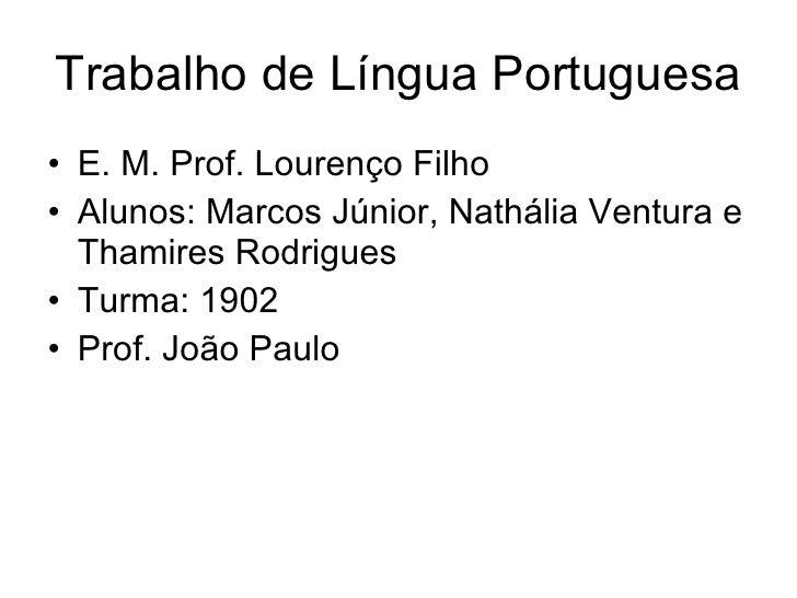 Trabalho de Língua Portuguesa <ul><li>E. M. Prof. Lourenço Filho </li></ul><ul><li>Alunos: Marcos Júnior, Nathália Ventura...