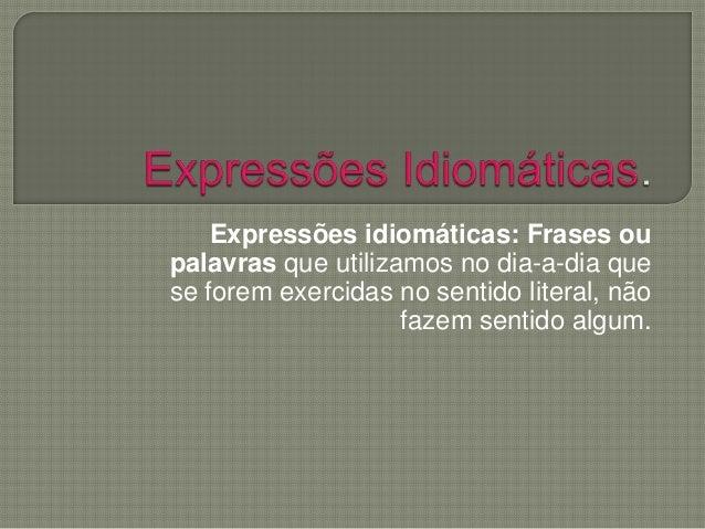Expressões idiomáticas: Frases ou palavras que utilizamos no dia-a-dia que se forem exercidas no sentido literal, não faze...