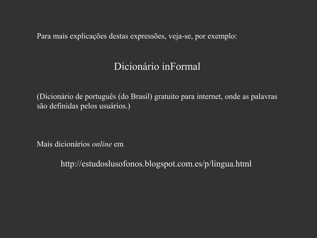 Para mais explicações destas expressões, veja-se, por exemplo:  Dicionário inFormal (Dicionário de português (do Brasil) g...