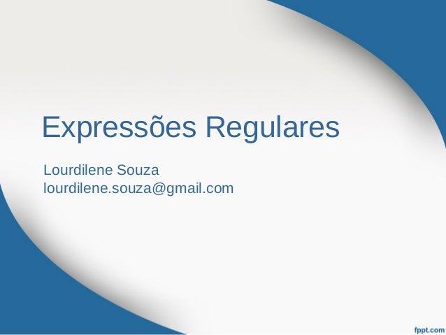 Expressões RegularesLourdilene Souzalourdilene.souza@gmail.com