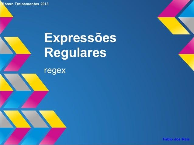 Expressões Regulares regex Bóson Treinamentos 2013 Fábio dos Reis