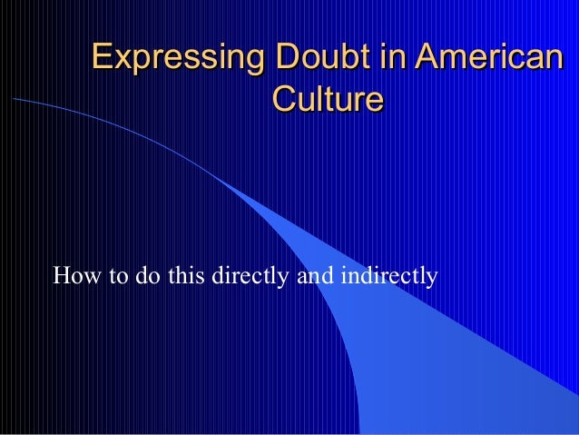 Expressing Doubt in AmericanExpressing Doubt in American CultureCulture How to do this directly and indirectly