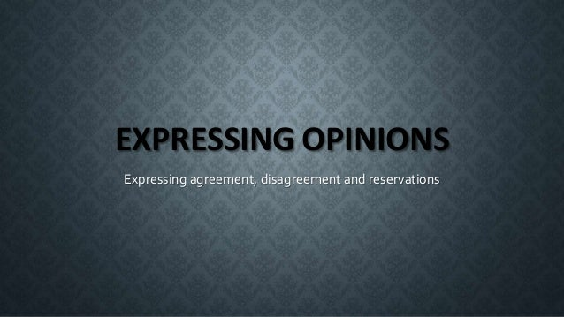 EXPRESSING OPINIONS Expressing agreement, disagreement and reservations
