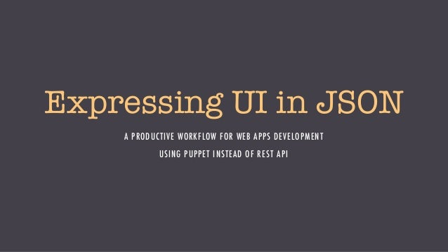 Expressing UI in JSON A PRODUCTIVE WORKFLOW FOR WEB APPS DEVELOPMENT USING PUPPET INSTEAD OF REST API