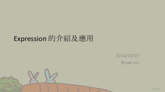 Expression 的介紹及應用 2014/03/27 Bryan Lin