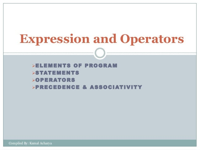 ELEMENTS OF PROGRAM STATEMENTS OPERATORS PRECEDENCE & ASSOCIATIVITY Expression and Operators Compiled By: Kamal Acharya
