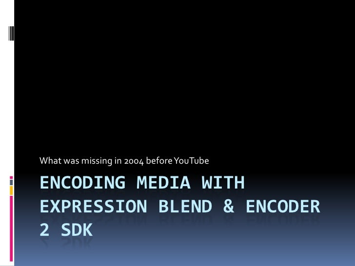 Encoding Media with Expression Blend & Encoder 2 SDK<br />What was missing in 2004 before YouTube<br />