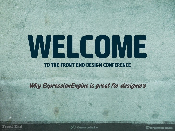 WELCOME      TO THE FRONT-END DESIGN CONFERENCE   Why ExpressionEngine is great for designers