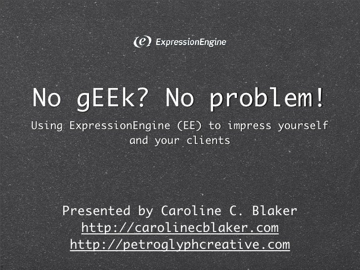 No gEEk? No problem! Using ExpressionEngine (EE) to impress yourself                and your clients         Presented by ...