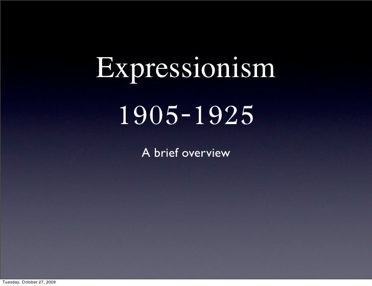 Expressionism                              1905-1925                                A brief overview     Tuesday, October ...