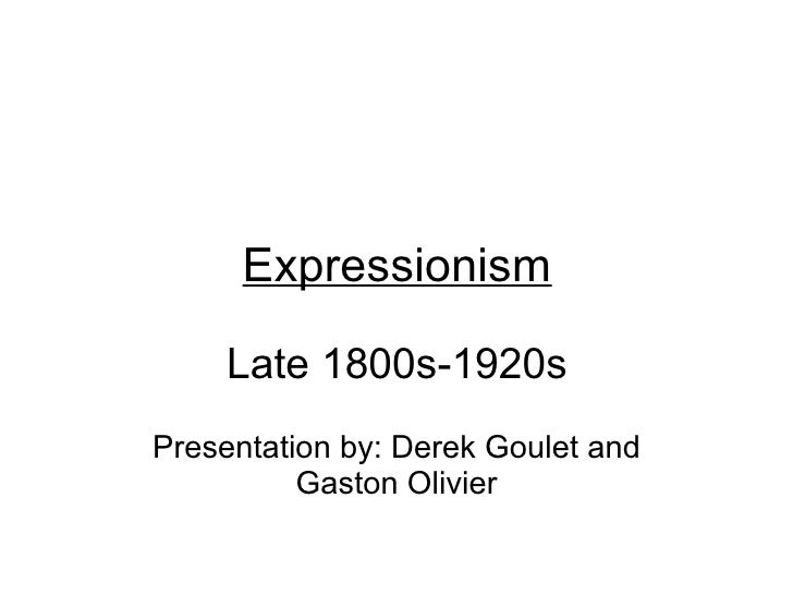 Expressionism  Late 1800s-1920s Presentation by: Derek Goulet and Gaston Olivier