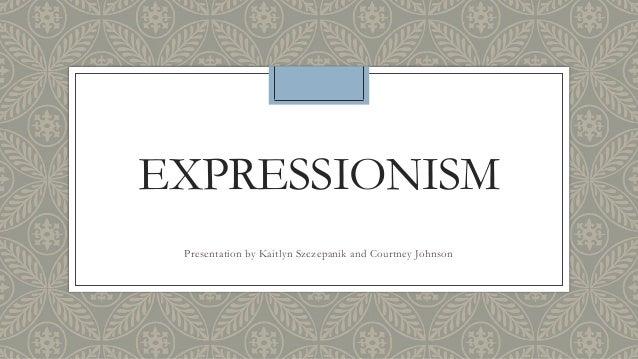EXPRESSIONISMPresentation by Kaitlyn Szczepanik and Courtney Johnson