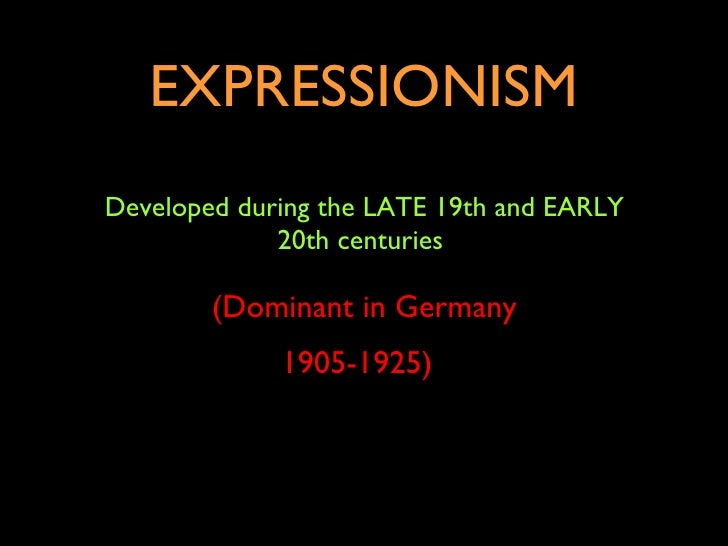 EXPRESSIONISM Developed during the LATE 19th and EARLY 20th centuries  (Dominant in Germany 1905-1925)