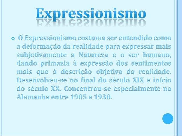    O Expressionismo costuma ser entendido como    a deformação da realidade para expressar mais    subjetivamente a Natur...
