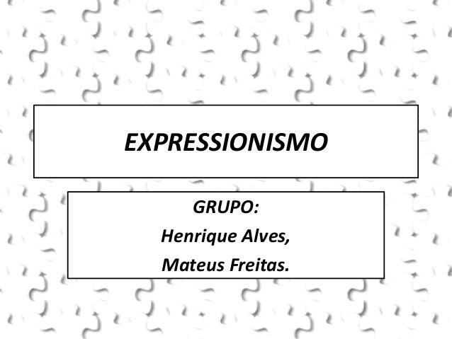 EXPRESSIONISMO GRUPO: Henrique Alves, Mateus Freitas.