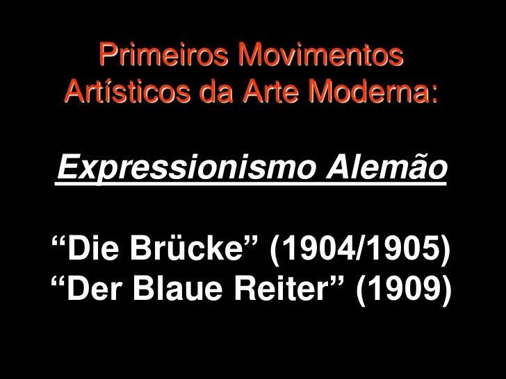 """Primeiros MovimentosArtísticos da Arte Moderna:Expressionismo Alemão""""Die Brücke"""" (1904/1905)""""Der Blaue Reiter"""" (1909)"""