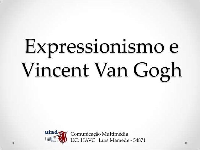 Expressionismo eVincent Van Gogh    Comunicação Multimédia    UC: HAVC Luís Mamede - 54871