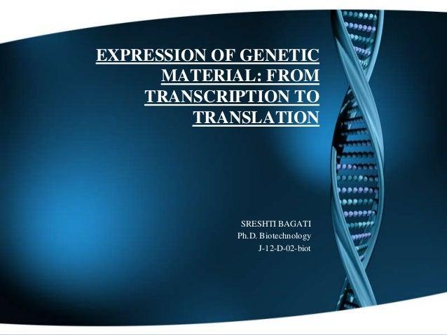 EXPRESSION OF GENETIC MATERIAL: FROM TRANSCRIPTION TO TRANSLATION  SRESHTI BAGATI Ph.D. Biotechnology J-12-D-02-biot