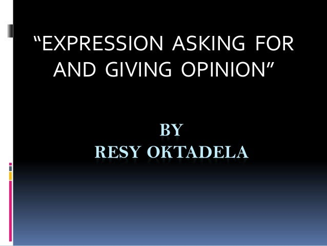 """BY RESY OKTADELA """"EXPRESSION ASKING FOR AND GIVING OPINION"""""""