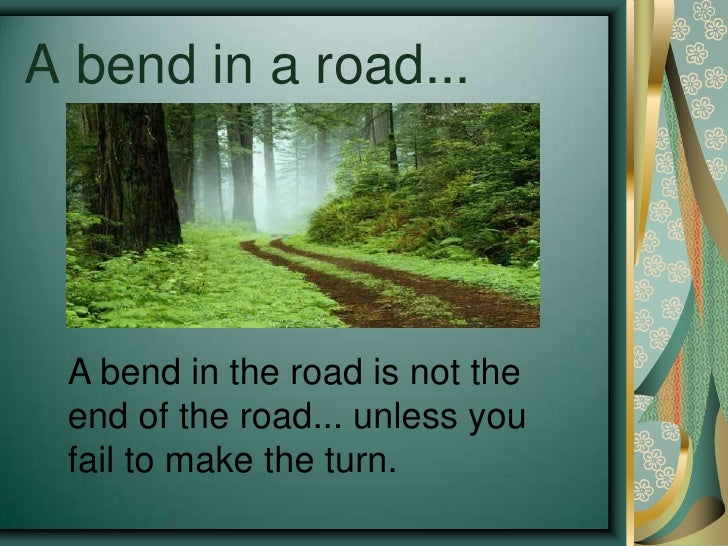 A bend in a road...<br />A bend in the road is not the end of the road... unless you fail to make the turn.  <br />