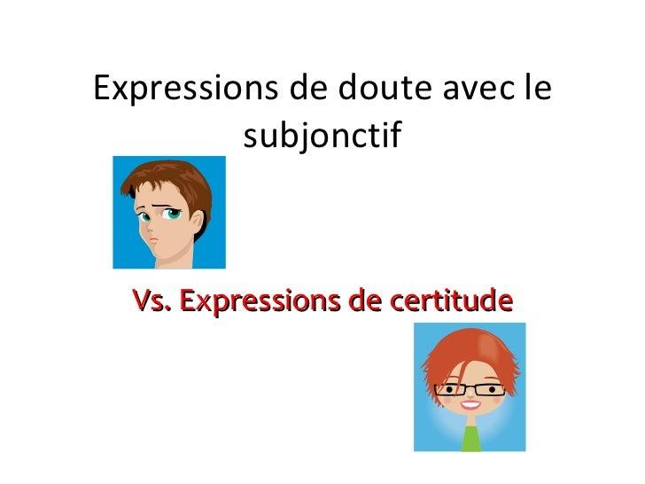 Expressions de doute avec le subjonctif Vs. Expressions de certitude